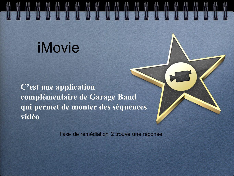 iMovie laxe de remédiation 2 trouve une réponse Cest une application complémentaire de Garage Band qui permet de monter des séquences vidéo