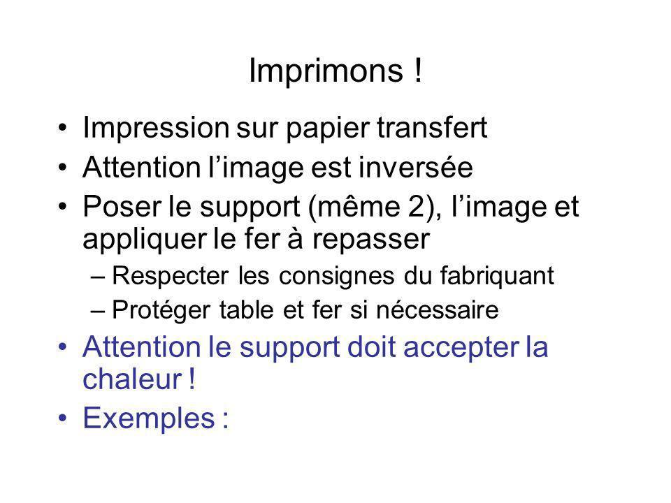 Imprimons ! Impression sur papier transfert Attention limage est inversée Poser le support (même 2), limage et appliquer le fer à repasser –Respecter