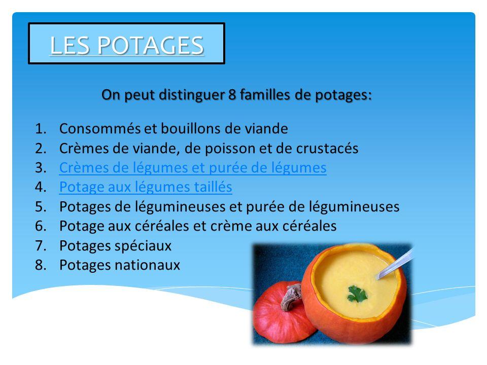 LES POTAGES On peut distinguer 8 familles de potages: 1.Consommés et bouillons de viande 2.Crèmes de viande, de poisson et de crustacés 3.Crèmes de lé