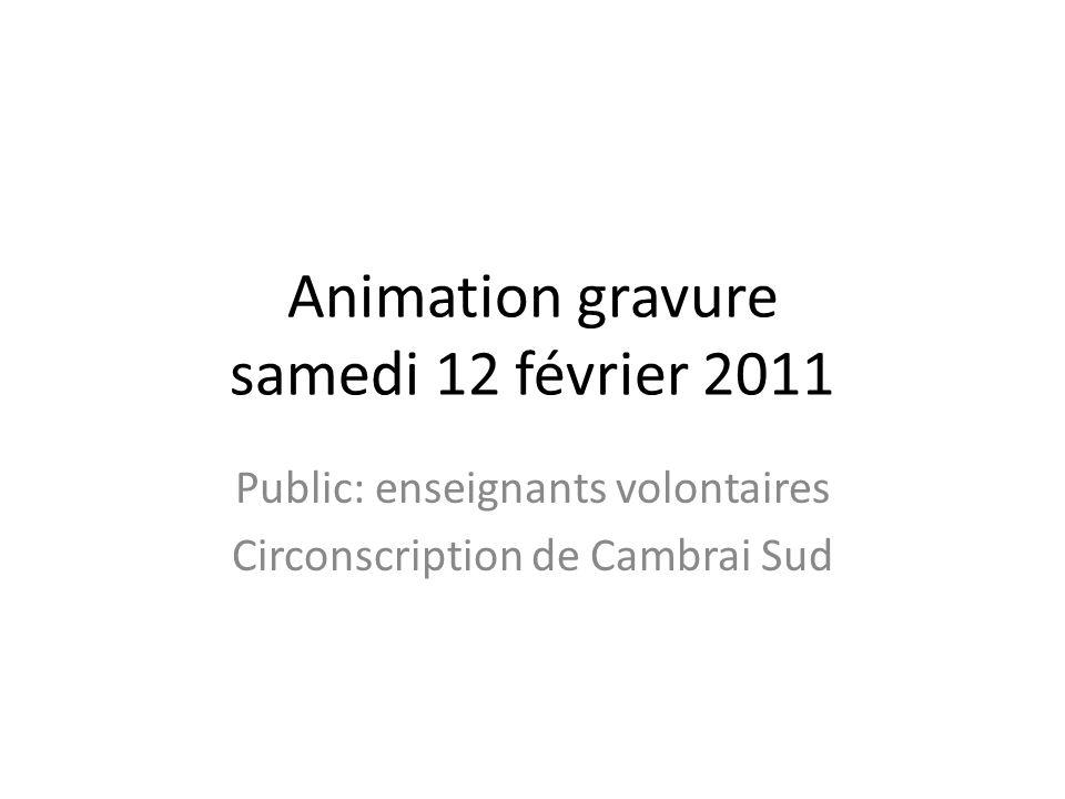 Animation gravure samedi 12 février 2011 Public: enseignants volontaires Circonscription de Cambrai Sud