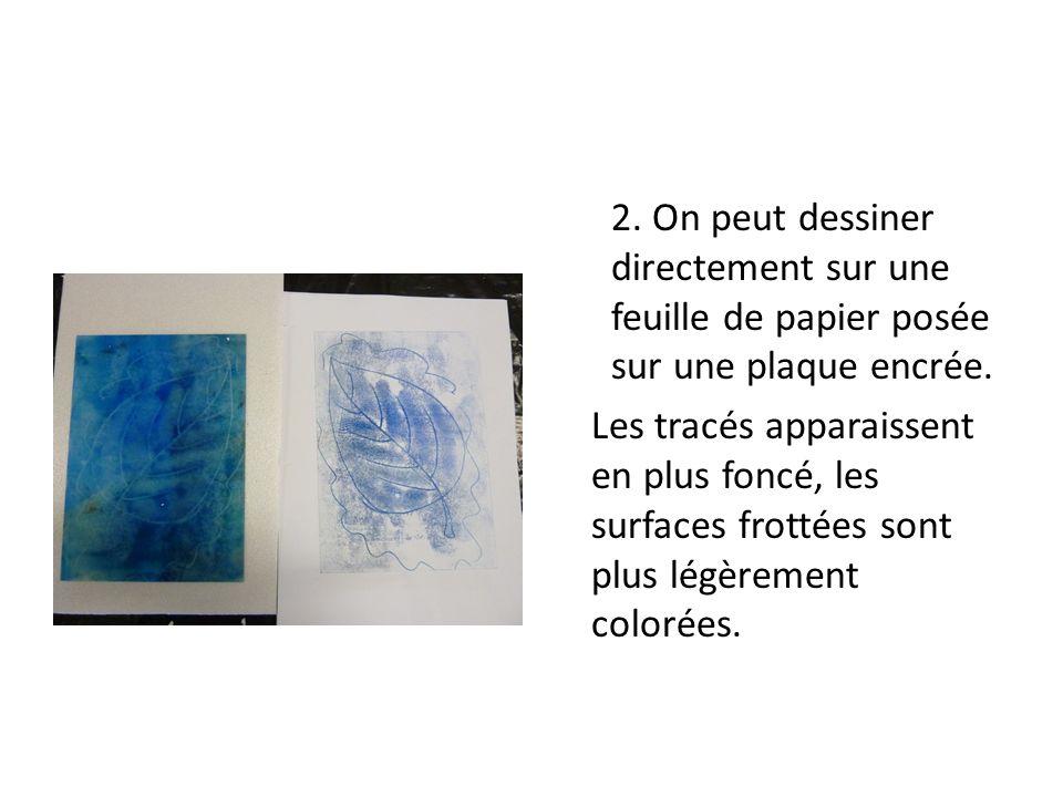 2. On peut dessiner directement sur une feuille de papier posée sur une plaque encrée. Les tracés apparaissent en plus foncé, les surfaces frottées so