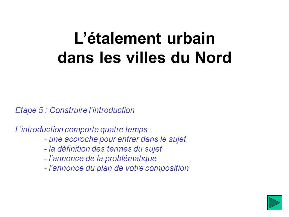 Létalement urbain dans les villes du Nord Etape 5 : Construire lintroduction Lintroduction comporte quatre temps : - une accroche pour entrer dans le sujet - la définition des termes du sujet - lannonce de la problématique - lannonce du plan de votre composition