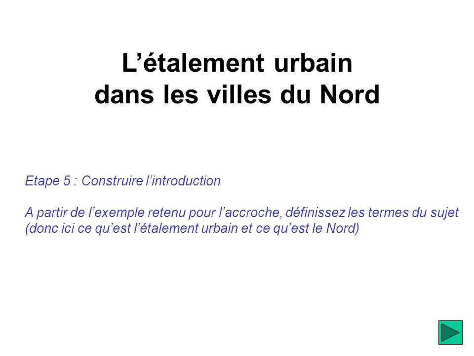 Létalement urbain dans les villes du Nord Etape 5 : Construire lintroduction A partir de lexemple retenu pour laccroche, définissez les termes du sujet (donc ici ce quest létalement urbain et ce quest le Nord)