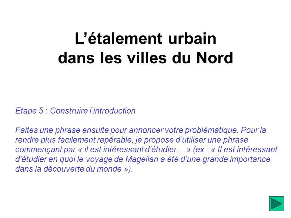 Létalement urbain dans les villes du Nord Etape 5 : Construire lintroduction Faites une phrase ensuite pour annoncer votre problématique.