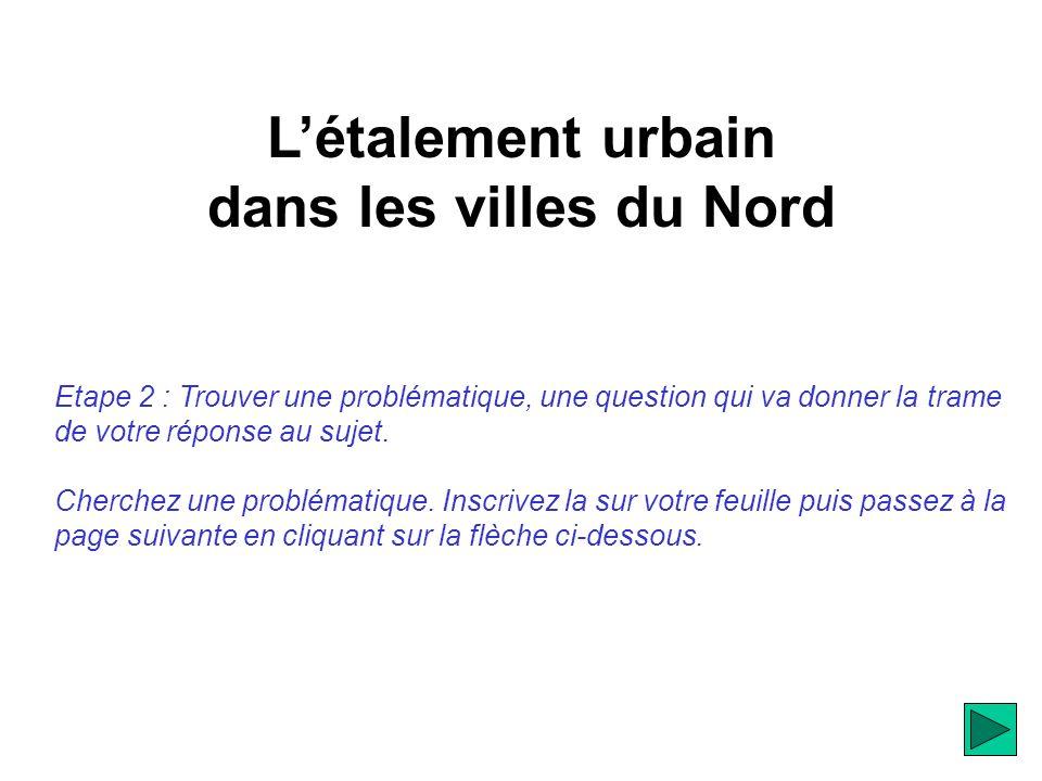 Létalement urbain dans les villes du Nord Etape 2 : Trouver une problématique, une question qui va donner la trame de votre réponse au sujet.