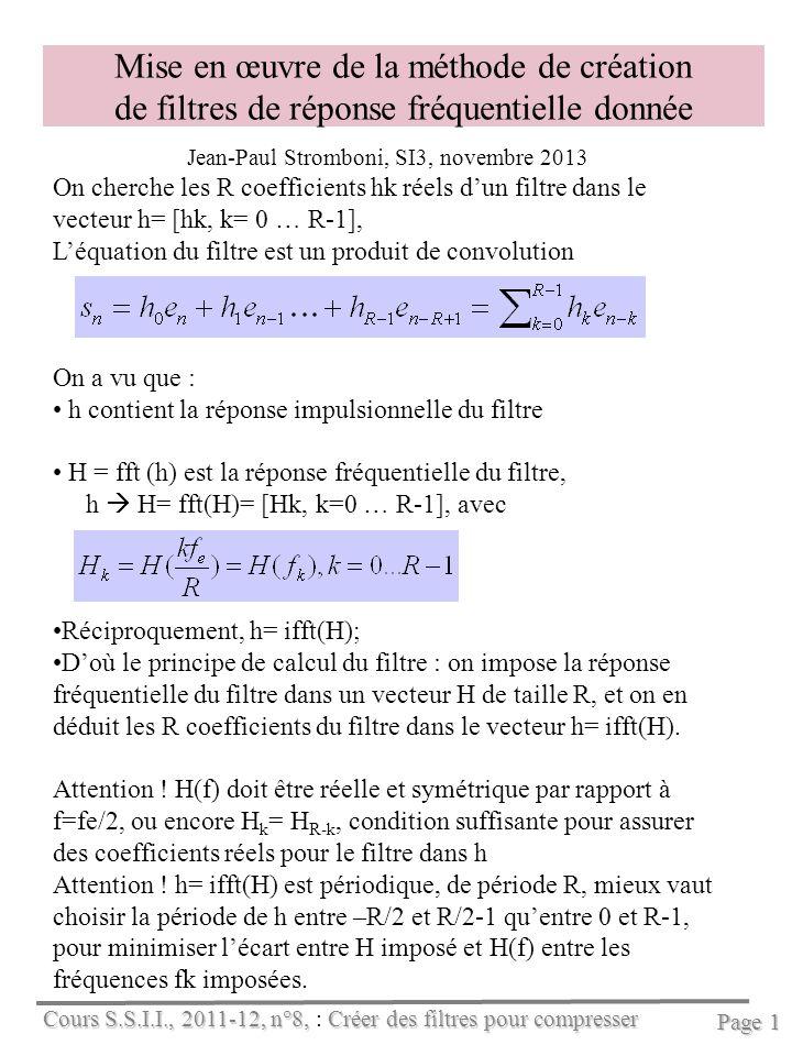 Cours S.S.I.I., 2011-12, n°8, Créer des filtres pour compresser Cours S.S.I.I., 2011-12, n°8, : Créer des filtres pour compresser Page 1 Mise en œuvre de la méthode de création de filtres de réponse fréquentielle donnée Jean-Paul Stromboni, SI3, novembre 2013 On cherche les R coefficients hk réels dun filtre dans le vecteur h= [hk, k= 0 … R-1], Léquation du filtre est un produit de convolution On a vu que : h contient la réponse impulsionnelle du filtre H = fft (h) est la réponse fréquentielle du filtre, h H= fft(H)= [Hk, k=0 … R-1], avec Réciproquement, h= ifft(H); Doù le principe de calcul du filtre : on impose la réponse fréquentielle du filtre dans un vecteur H de taille R, et on en déduit les R coefficients du filtre dans le vecteur h= ifft(H).