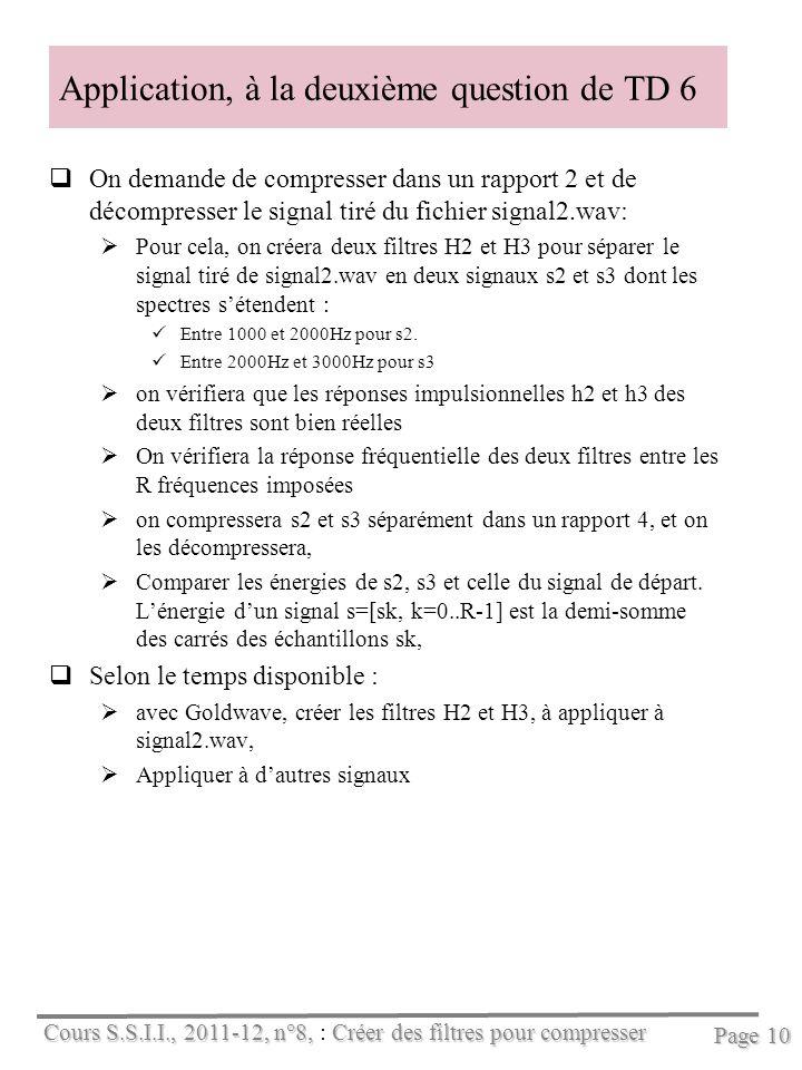 Cours S.S.I.I., 2011-12, n°8, Créer des filtres pour compresser Cours S.S.I.I., 2011-12, n°8, : Créer des filtres pour compresser Page 10 Application, à la deuxième question de TD 6 On demande de compresser dans un rapport 2 et de décompresser le signal tiré du fichier signal2.wav: Pour cela, on créera deux filtres H2 et H3 pour séparer le signal tiré de signal2.wav en deux signaux s2 et s3 dont les spectres sétendent : Entre 1000 et 2000Hz pour s2.