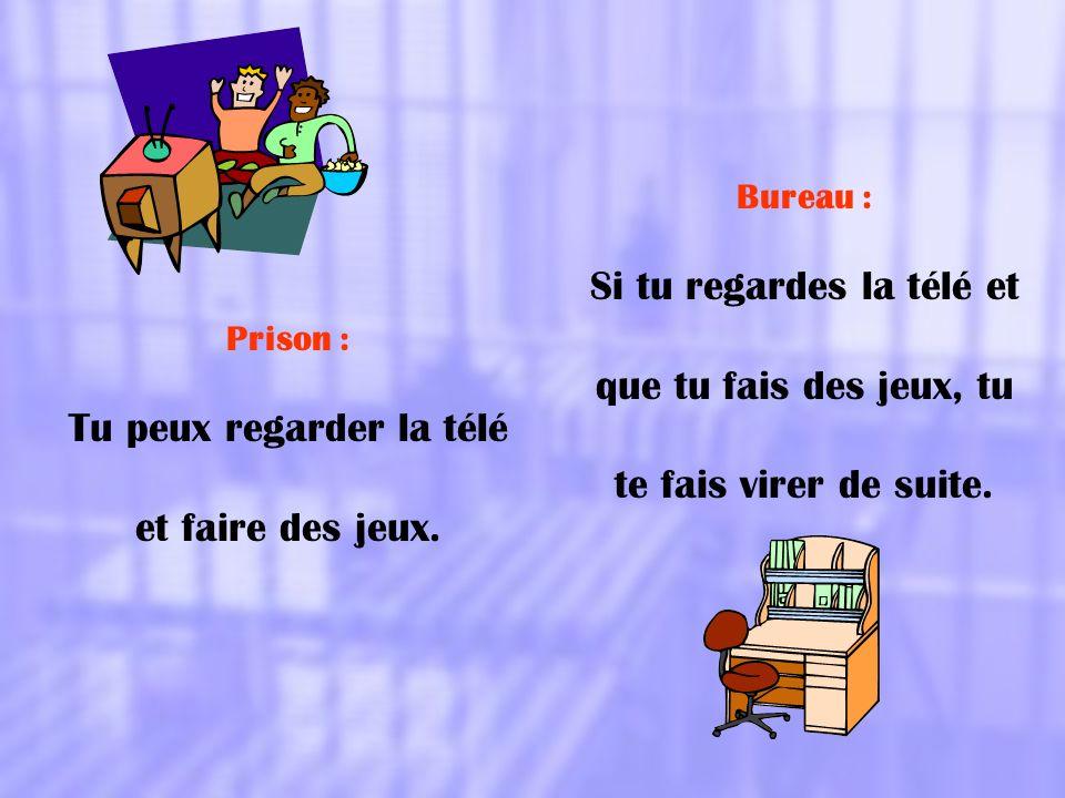 Prison : Tu peux regarder la télé et faire des jeux. Bureau : Si tu regardes la télé et que tu fais des jeux, tu te fais virer de suite.