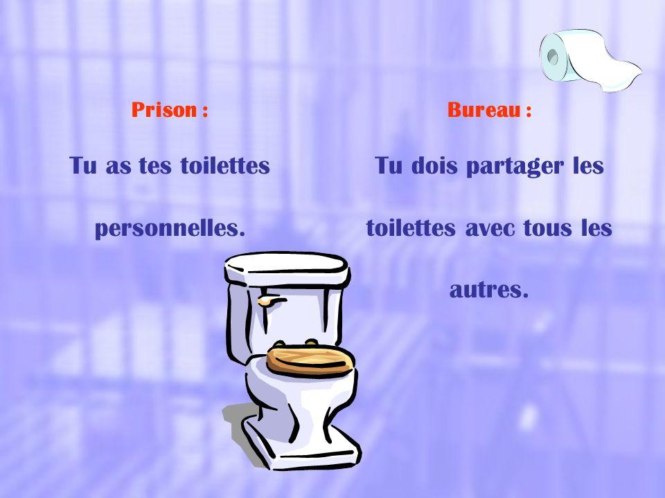 Prison : Tu as tes toilettes personnelles. Bureau : Tu dois partager les toilettes avec tous les autres.
