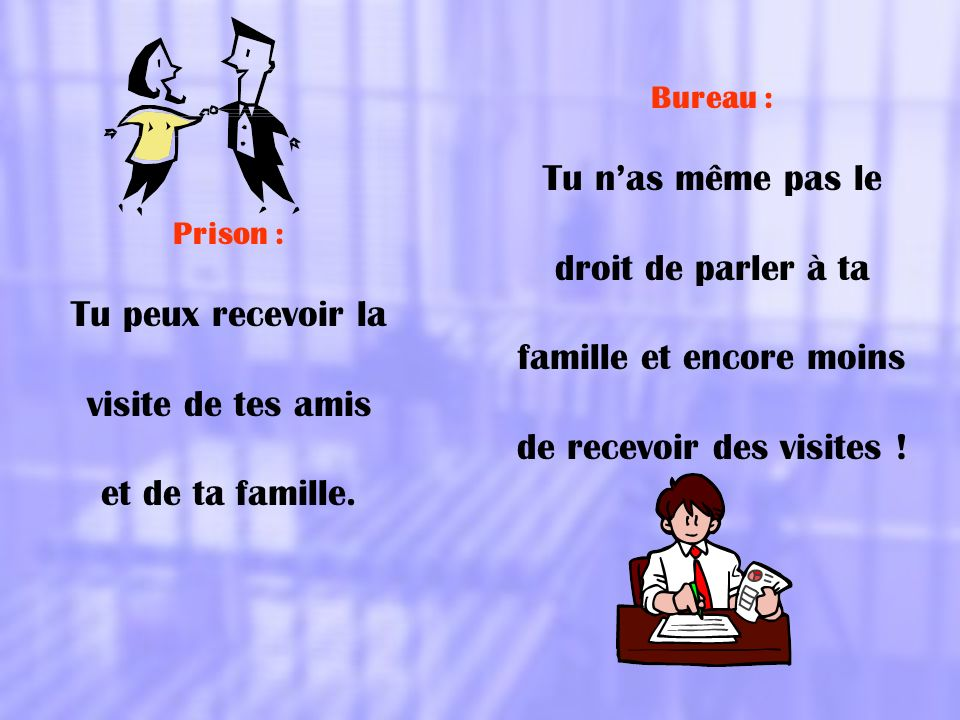 Prison : Tu peux recevoir la visite de tes amis et de ta famille. Bureau : Tu nas même pas le droit de parler à ta famille et encore moins de recevoir