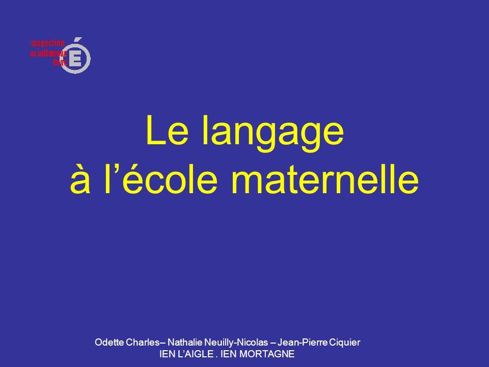 Odette Charles– Nathalie Neuilly-Nicolas – Jean-Pierre Ciquier IEN LAIGLE. IEN MORTAGNE Le langage à lécole maternelle
