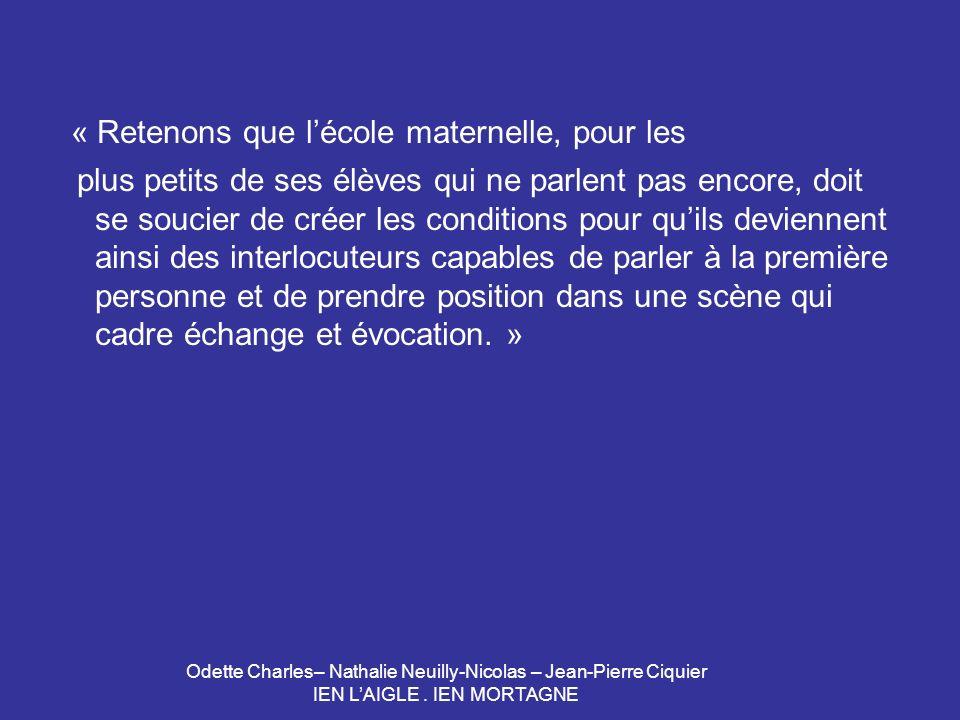 Odette Charles– Nathalie Neuilly-Nicolas – Jean-Pierre Ciquier IEN LAIGLE. IEN MORTAGNE « Retenons que lécole maternelle, pour les plus petits de ses