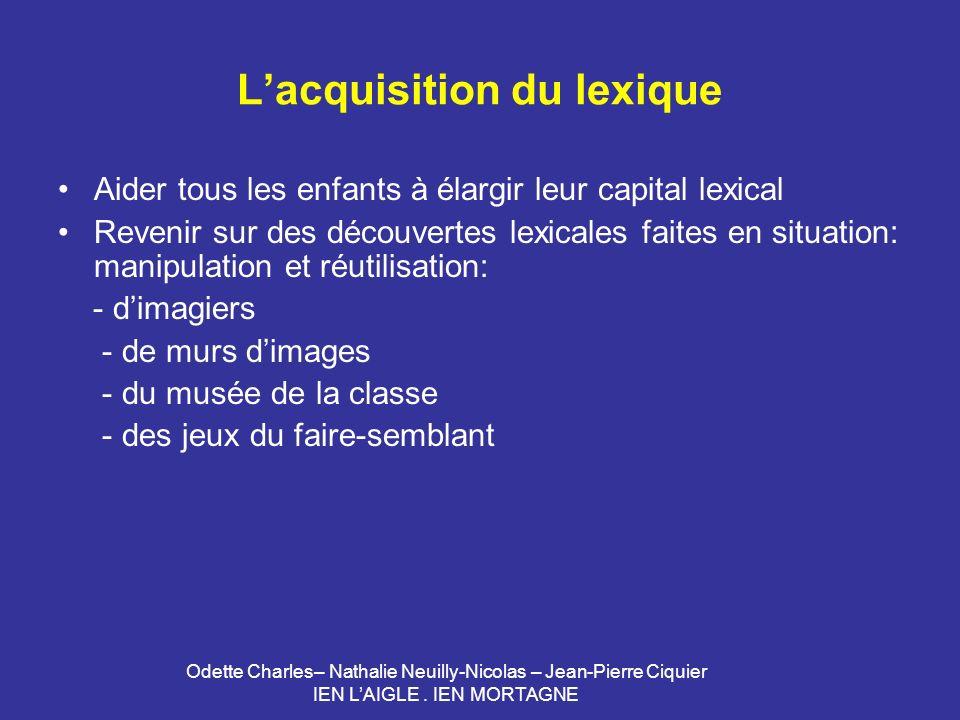 Odette Charles– Nathalie Neuilly-Nicolas – Jean-Pierre Ciquier IEN LAIGLE. IEN MORTAGNE Lacquisition du lexique Aider tous les enfants à élargir leur