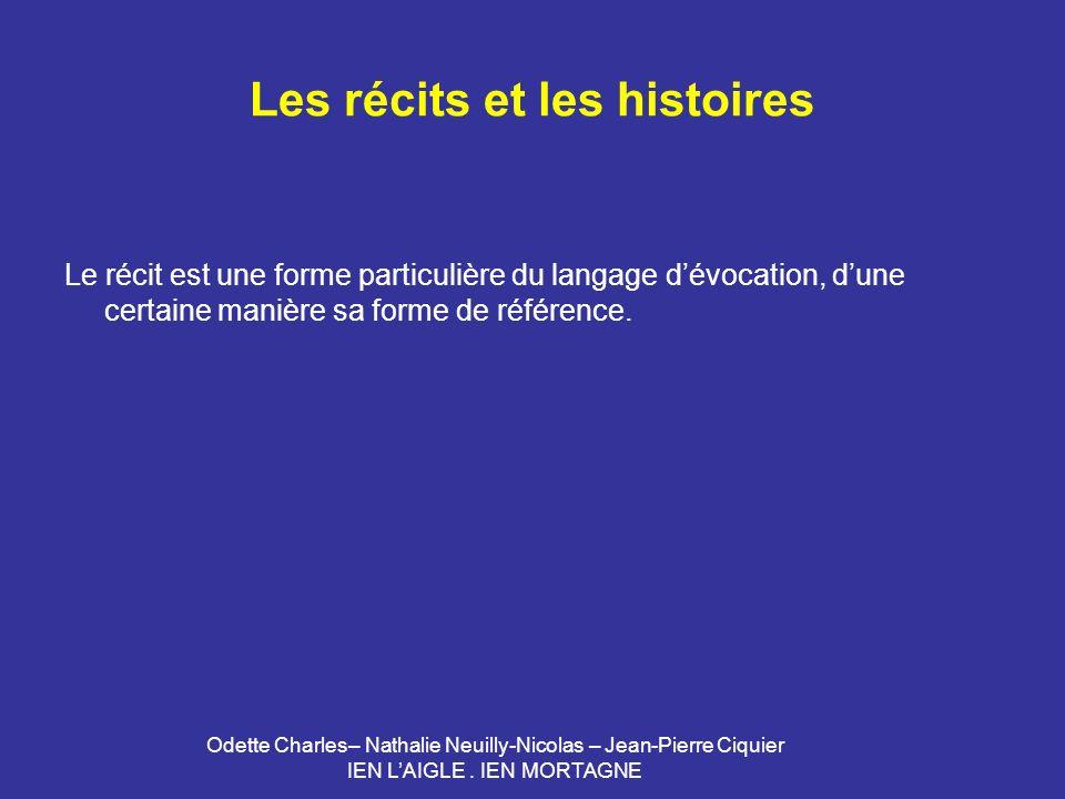 Odette Charles– Nathalie Neuilly-Nicolas – Jean-Pierre Ciquier IEN LAIGLE. IEN MORTAGNE Les récits et les histoires Le récit est une forme particulièr