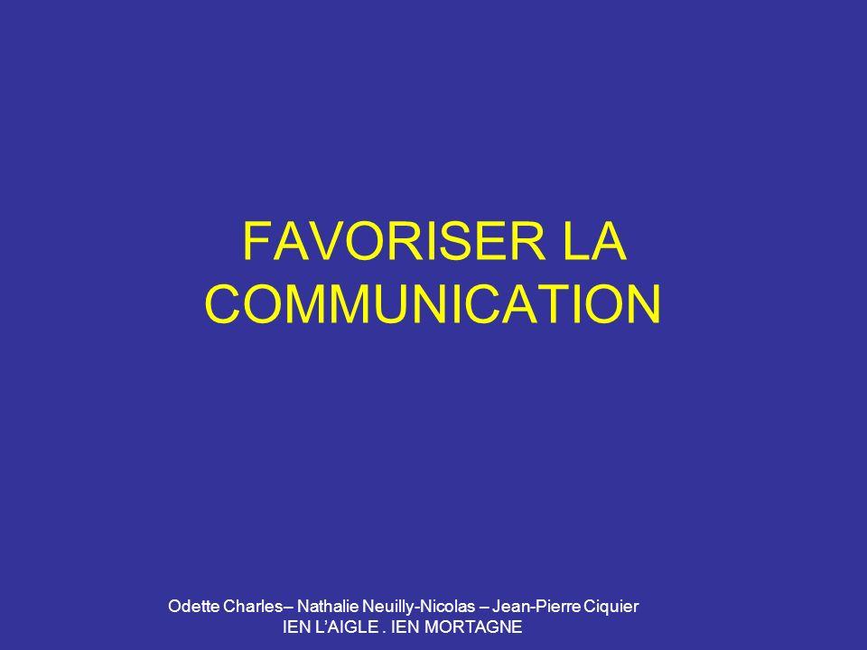 Odette Charles– Nathalie Neuilly-Nicolas – Jean-Pierre Ciquier IEN LAIGLE. IEN MORTAGNE FAVORISER LA COMMUNICATION