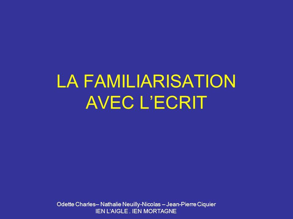 Odette Charles– Nathalie Neuilly-Nicolas – Jean-Pierre Ciquier IEN LAIGLE. IEN MORTAGNE LA FAMILIARISATION AVEC LECRIT