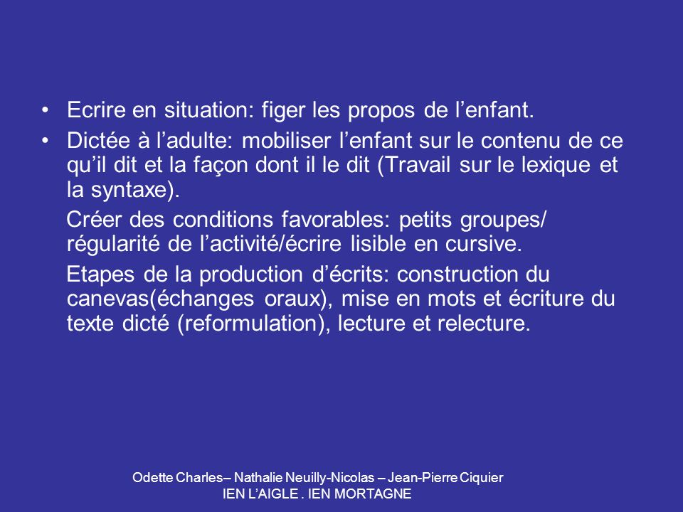 Odette Charles– Nathalie Neuilly-Nicolas – Jean-Pierre Ciquier IEN LAIGLE. IEN MORTAGNE Ecrire en situation: figer les propos de lenfant. Dictée à lad