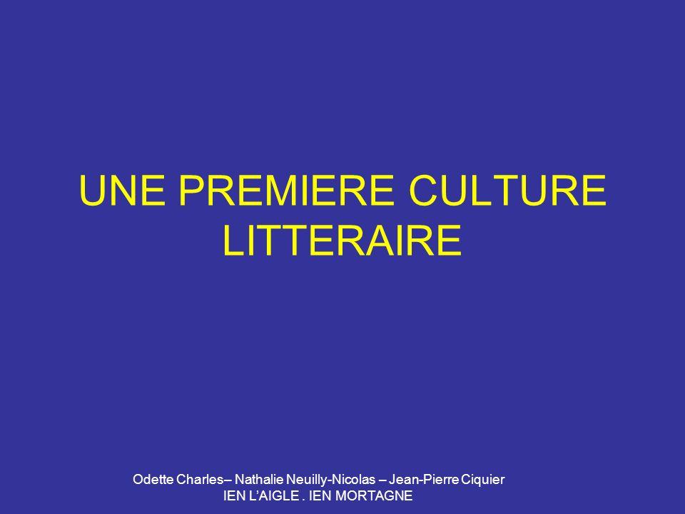 Odette Charles– Nathalie Neuilly-Nicolas – Jean-Pierre Ciquier IEN LAIGLE. IEN MORTAGNE UNE PREMIERE CULTURE LITTERAIRE