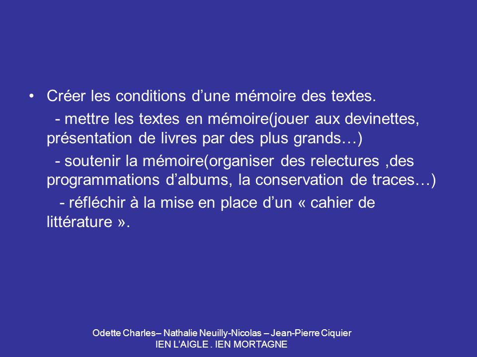 Odette Charles– Nathalie Neuilly-Nicolas – Jean-Pierre Ciquier IEN LAIGLE. IEN MORTAGNE Créer les conditions dune mémoire des textes. - mettre les tex