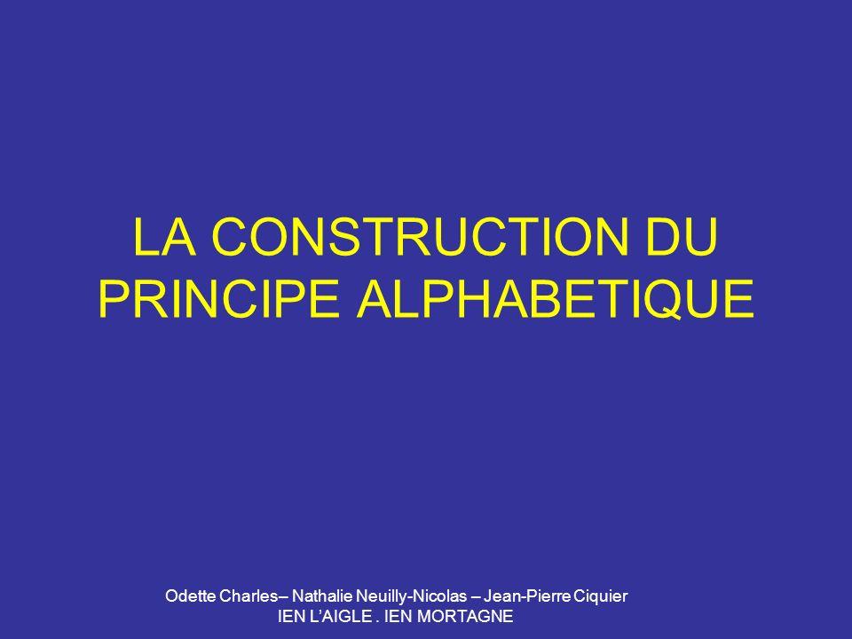 Odette Charles– Nathalie Neuilly-Nicolas – Jean-Pierre Ciquier IEN LAIGLE. IEN MORTAGNE LA CONSTRUCTION DU PRINCIPE ALPHABETIQUE