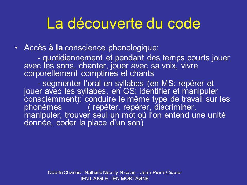 Odette Charles– Nathalie Neuilly-Nicolas – Jean-Pierre Ciquier IEN LAIGLE. IEN MORTAGNE La découverte du code Accès à la conscience phonologique: - qu
