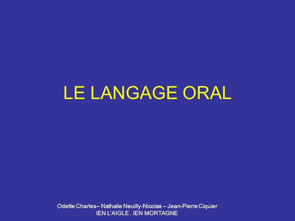 Odette Charles– Nathalie Neuilly-Nicolas – Jean-Pierre Ciquier IEN LAIGLE. IEN MORTAGNE LE LANGAGE ORAL