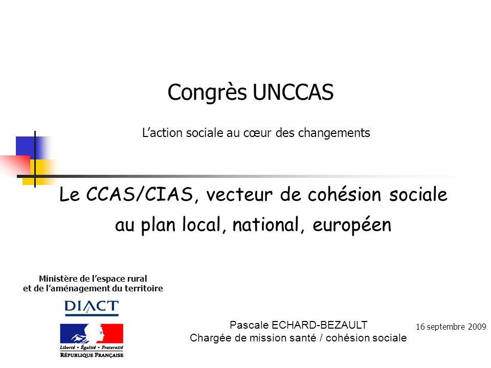 Ministère de lespace rural et de laménagement du territoire Le CCAS/CIAS, vecteur de cohésion sociale au plan local, national, européen Pascale ECHARD