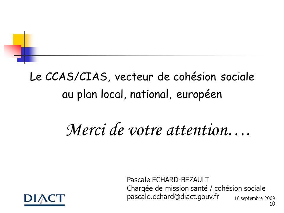 10 Merci de votre attention…. 16 septembre 2009 Pascale ECHARD-BEZAULT Chargée de mission santé / cohésion sociale pascale.echard@diact.gouv.fr Le CCA