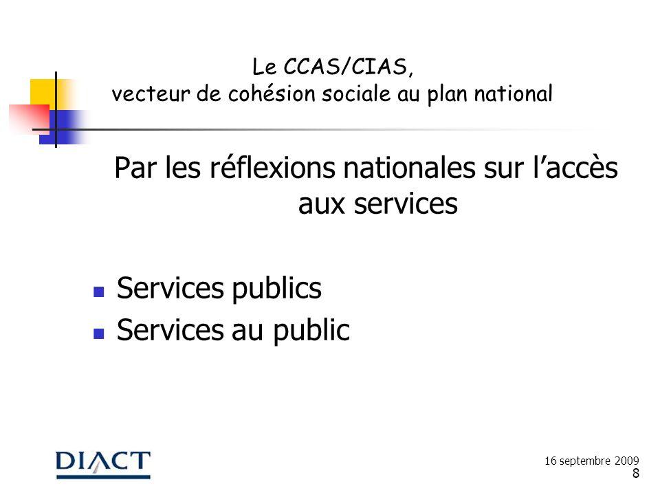 8 Par les réflexions nationales sur laccès aux services Services publics Services au public 16 septembre 2009 Le CCAS/CIAS, vecteur de cohésion social