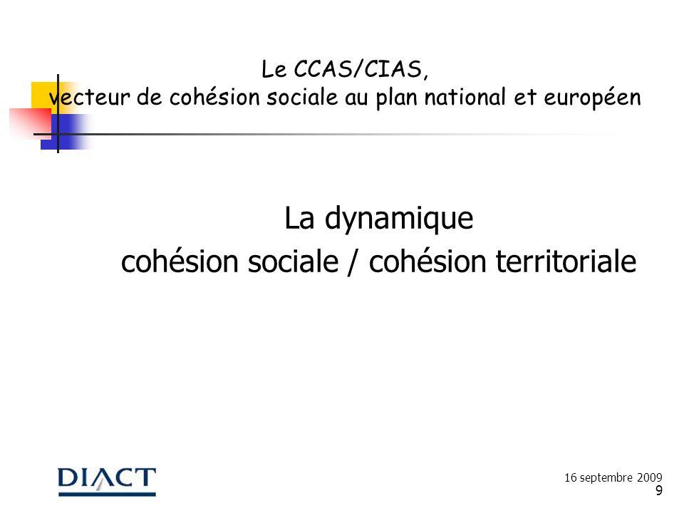 9 La dynamique cohésion sociale / cohésion territoriale 16 septembre 2009 Le CCAS/CIAS, vecteur de cohésion sociale au plan national et européen