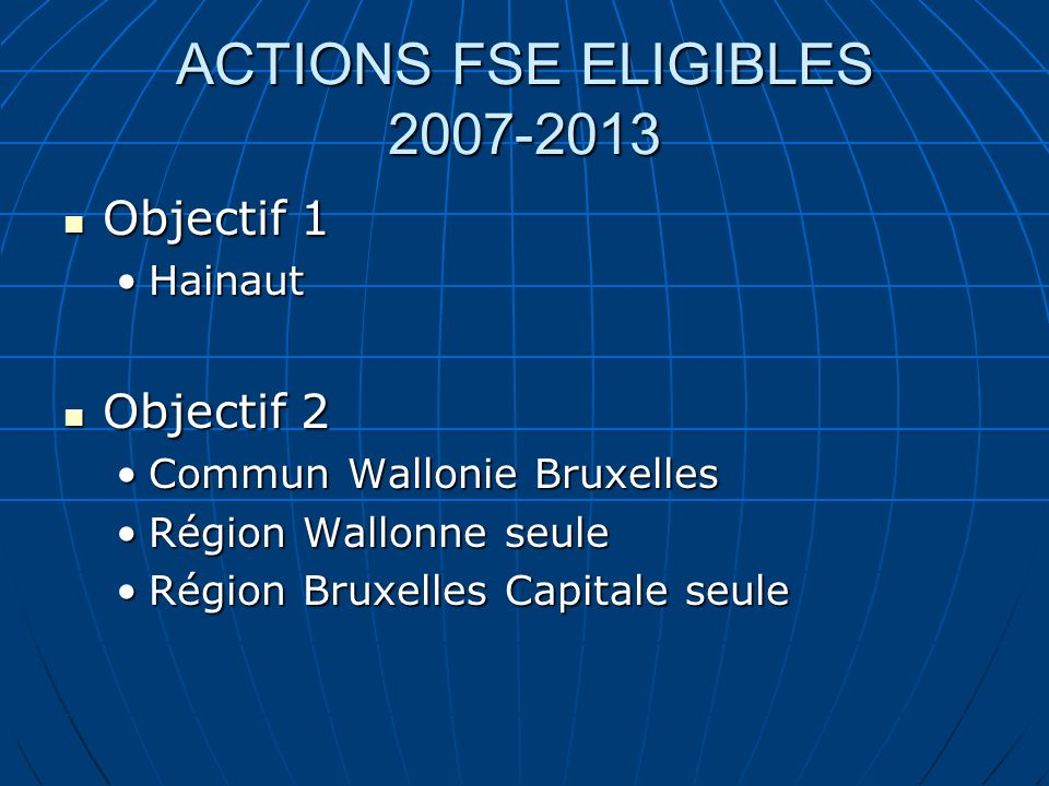 ACTIONS FSE ELIGIBLES 2007-2013 Objectif 1 Objectif 1 HainautHainaut Objectif 2 Objectif 2 Commun Wallonie BruxellesCommun Wallonie Bruxelles Région W