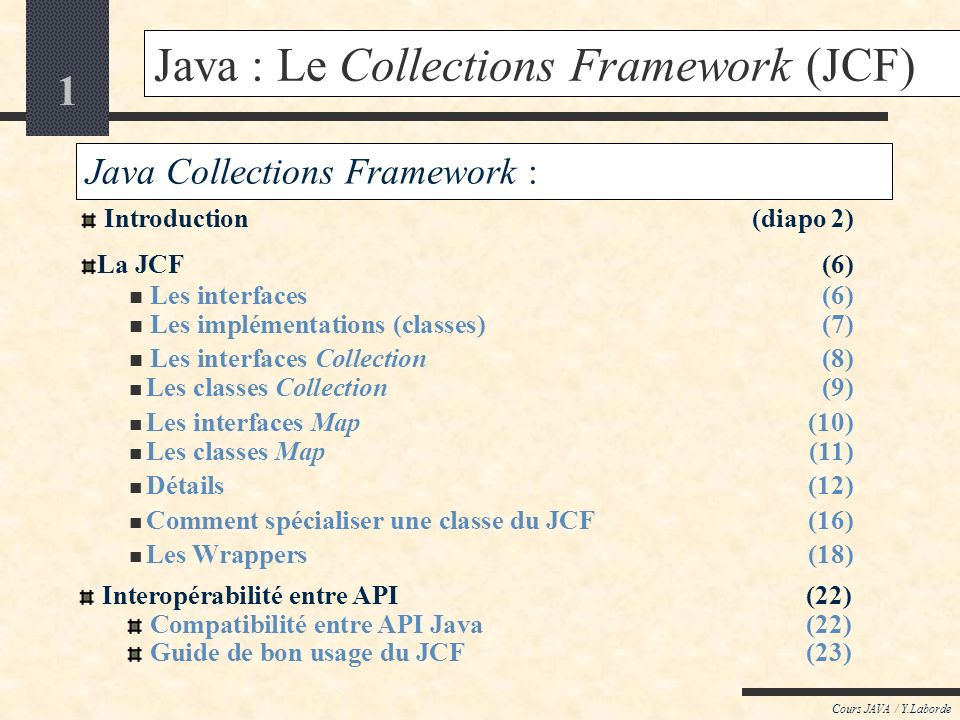 1 Cours JAVA / Y.Laborde Java : Le Collections Framework (JCF) Java Collections Framework : Introduction(diapo 2) La JCF (6) Les interfaces (6) Les implémentations (classes) (7) Les interfaces Collection (8) Les classes Collection (9) Les interfaces Map (10) Les classes Map (11) Détails (12) Comment spécialiser une classe du JCF (16) Les Wrappers (18) Interopérabilité entre API (22) Compatibilité entre API Java (22) Guide de bon usage du JCF (23)