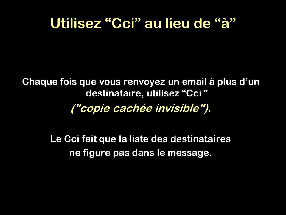 Utilisez Cci au lieu de à Chaque fois que vous renvoyez un email à plus dun destinataire, utilisez Cci (