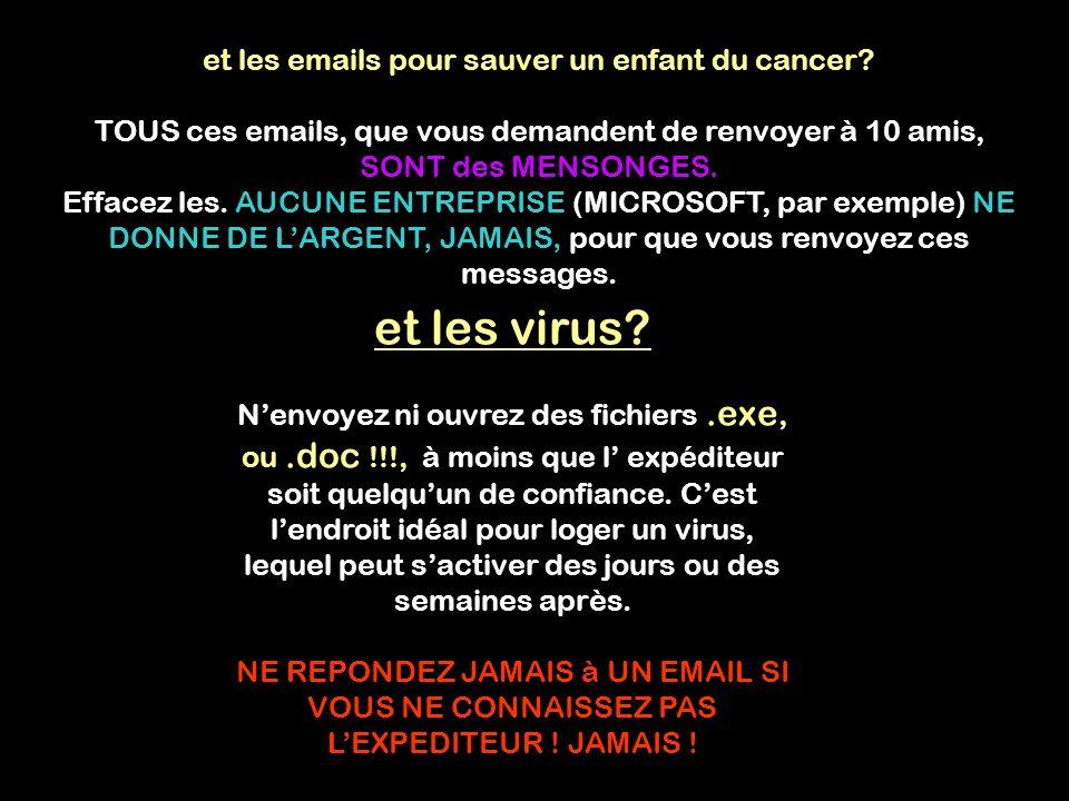 et les emails pour sauver un enfant du cancer? TOUS ces emails, que vous demandent de renvoyer à 10 amis, SONT des MENSONGES. Effacez les. AUCUNE ENTR
