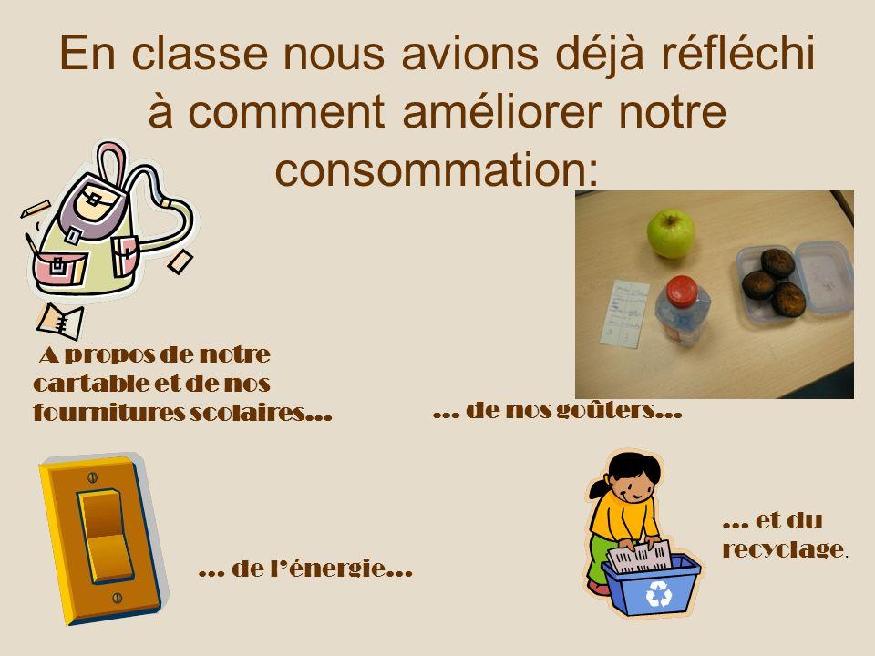En classe nous avions déjà réfléchi à comment améliorer notre consommation: A propos de notre cartable et de nos fournitures scolaires… … de nos goûte
