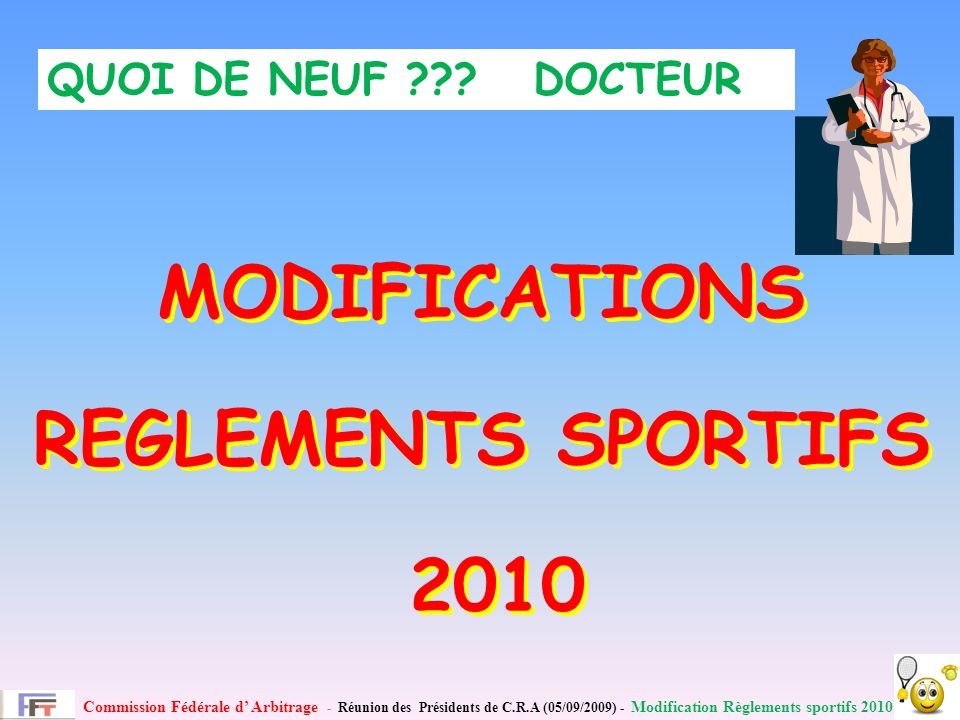 Commission Fédérale d Arbitrage - Réunion des Présidents de C.R.A (05/09/2009) - Modification Règlements sportifs 2010 MODIFICATIONS REGLEMENTS SPORTIFS 2010 MODIFICATIONS REGLEMENTS SPORTIFS 2010 QUOI DE NEUF .