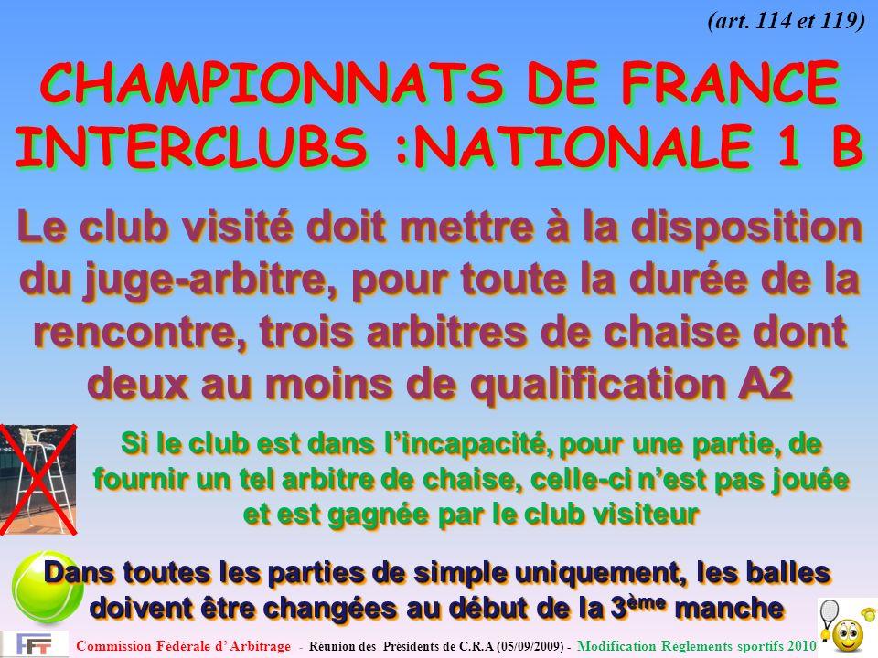 Commission Fédérale d Arbitrage - Réunion des Présidents de C.R.A (05/09/2009) - Modification Règlements sportifs 2010 CHAMPIONNATS DE FRANCE INTERCLUBS :NATIONALE 1 B Le club visité doit mettre à la disposition du juge-arbitre, pour toute la durée de la rencontre, trois arbitres de chaise dont deux au moins de qualification A2 Si le club est dans lincapacité, pour une partie, de fournir un tel arbitre de chaise, celle-ci nest pas jouée et est gagnée par le club visiteur (art.