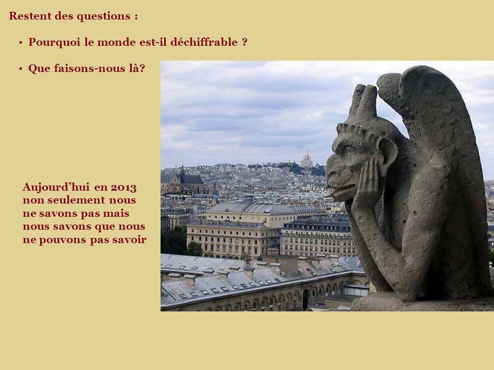 Aujourdhui en 2013 non seulement nous ne savons pas mais nous savons que nous ne pouvons pas savoir Restent des questions : Pourquoi le monde est-il déchiffrable .
