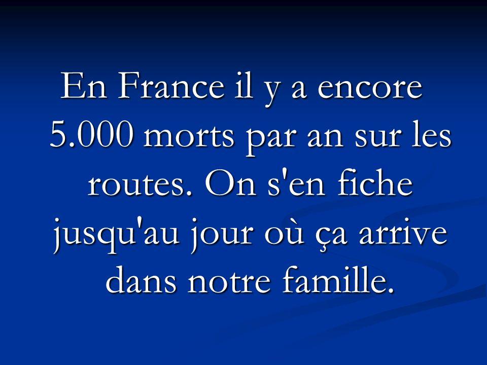 En France il y a encore 5.000 morts par an sur les routes.