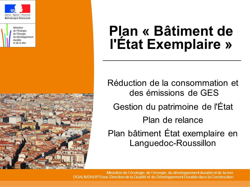 Ministère de lécologie, de lénergie, du développement durable et de la mer DGALN/DHUP/Sous-Direction de la Qualité et du Développement Durable dans la Construction Plan « Bâtiment de l État Exemplaire » Réduction de la consommation et des émissions de GES Gestion du patrimoine de l État Plan de relance Plan bâtiment État exemplaire en Languedoc-Roussillon
