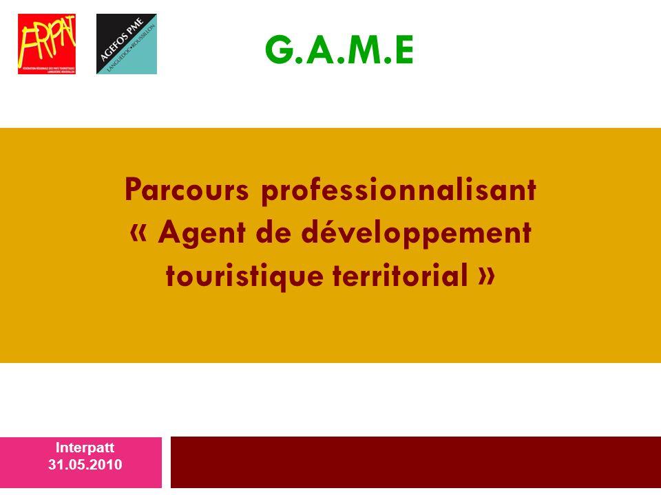 Parcours professionnalisant « Agent de développement touristique territorial » Interpatt 31.05.2010 G.A.M.E