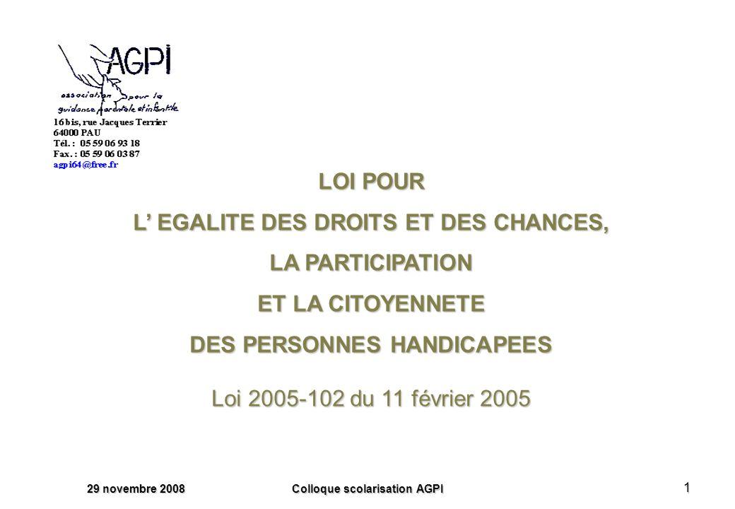 29 novembre 2008 Colloque scolarisation AGPI 1 LOI POUR L EGALITE DES DROITS ET DES CHANCES, LA PARTICIPATION ET LA CITOYENNETE DES PERSONNES HANDICAPEES Loi 2005-102 du 11 février 2005