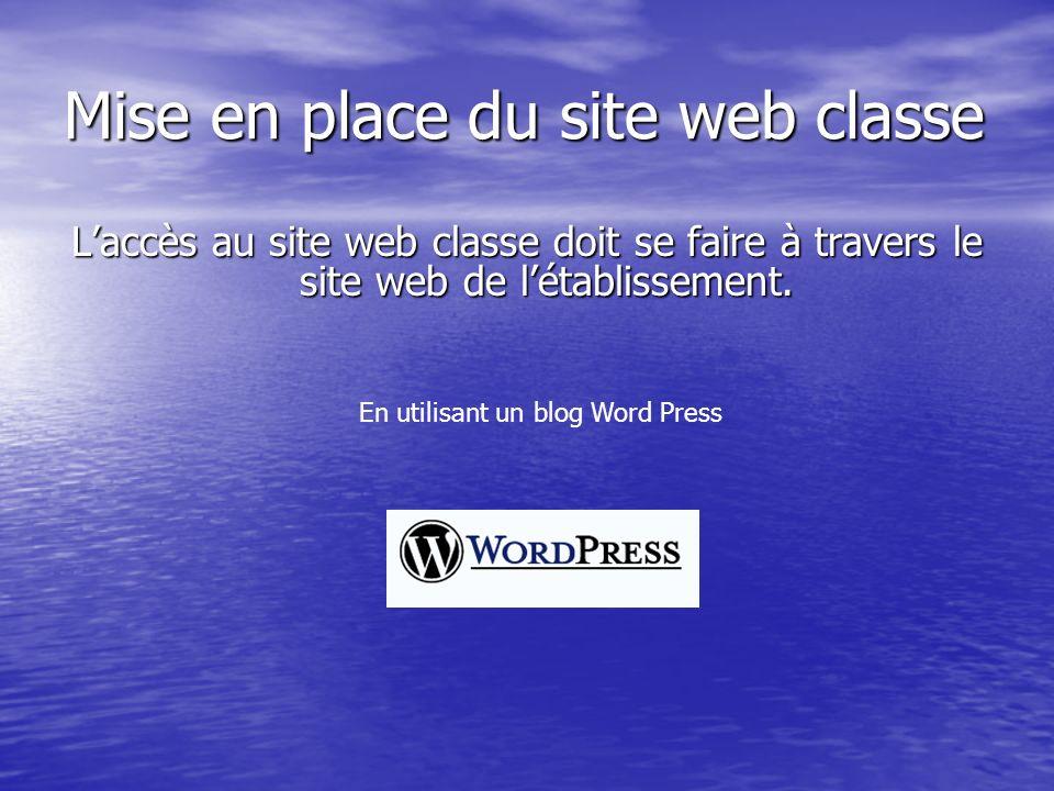 Mise en place du site web classe Laccès au site web classe doit se faire à travers le site web de létablissement. En utilisant un blog Word Press