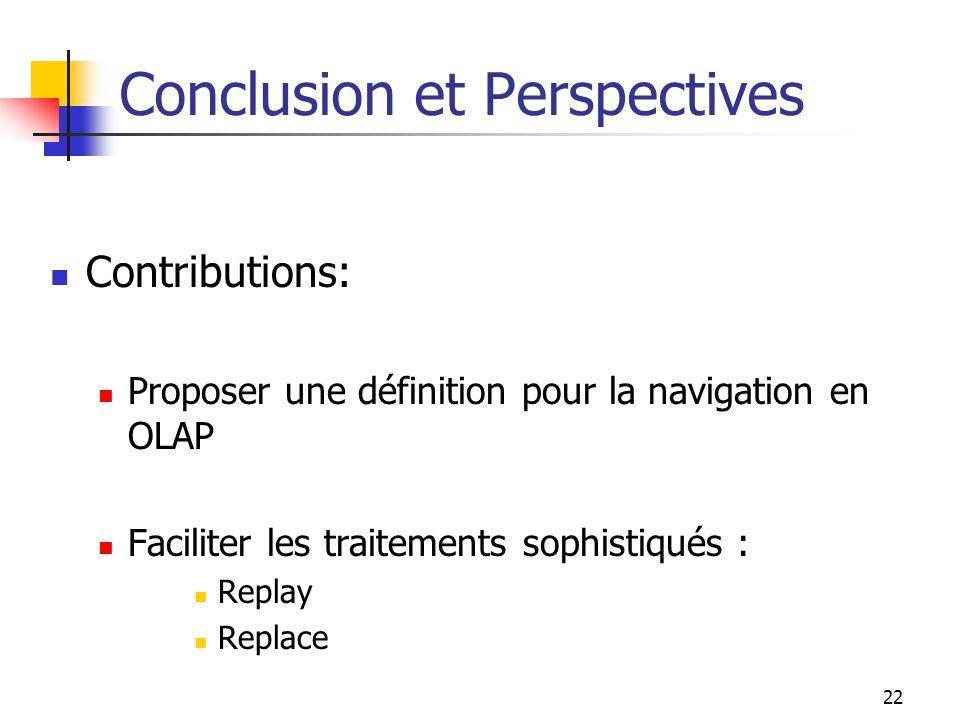 22 Conclusion et Perspectives Contributions: Proposer une définition pour la navigation en OLAP Faciliter les traitements sophistiqués : Replay Replac