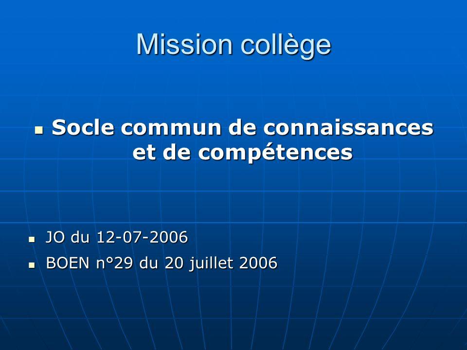 Mission collège Socle commun de connaissances et de compétences Socle commun de connaissances et de compétences JO du 12-07-2006 JO du 12-07-2006 BOEN n°29 du 20 juillet 2006 BOEN n°29 du 20 juillet 2006
