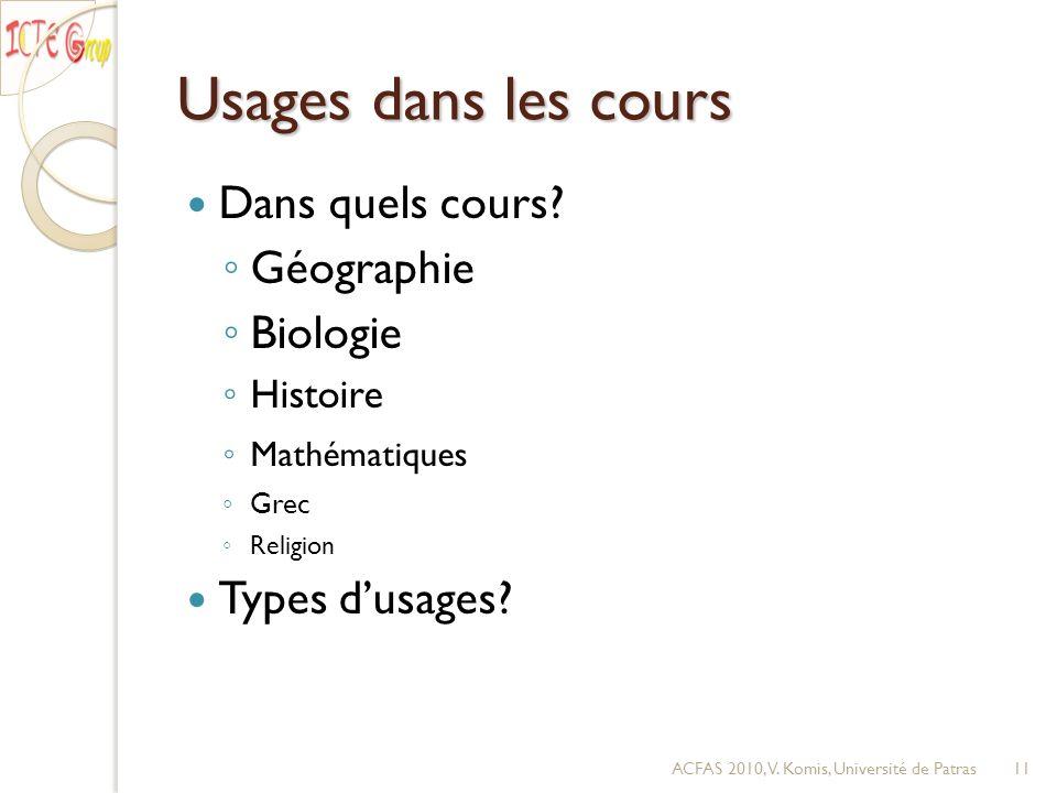 Usages dans les cours Dans quels cours? Géographie Biologie Histoire Mathématiques Grec Religion Types dusages? ACFAS 2010, V. Komis, Université de Pa