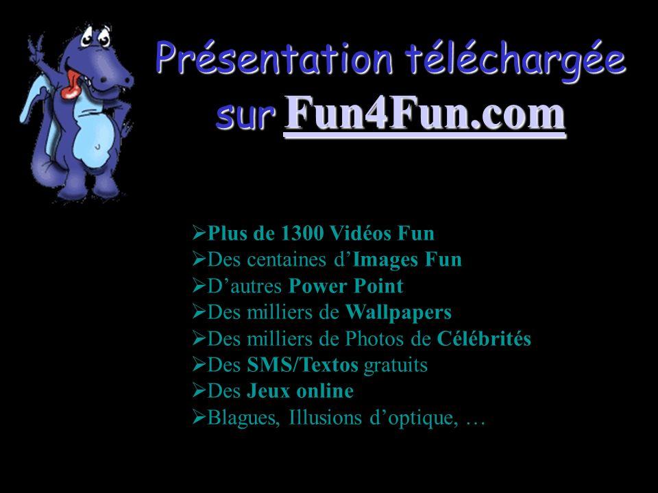 Présentation téléchargée sur Fun4Fun.com Fun4Fun.com Plus de 1300 Vidéos Fun Des centaines dImages Fun Dautres Power Point Des milliers de Wallpapers