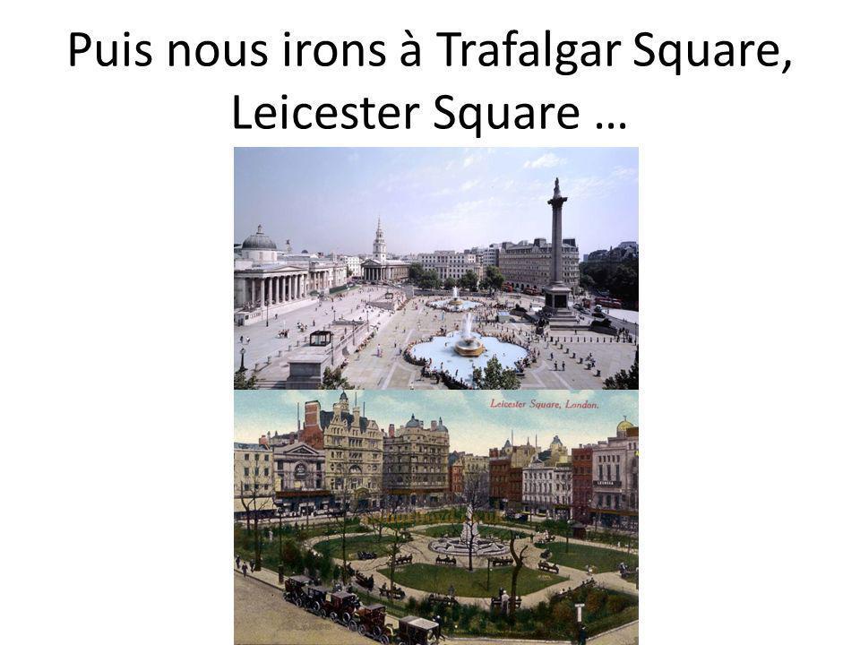 Puis nous irons à Trafalgar Square, Leicester Square …