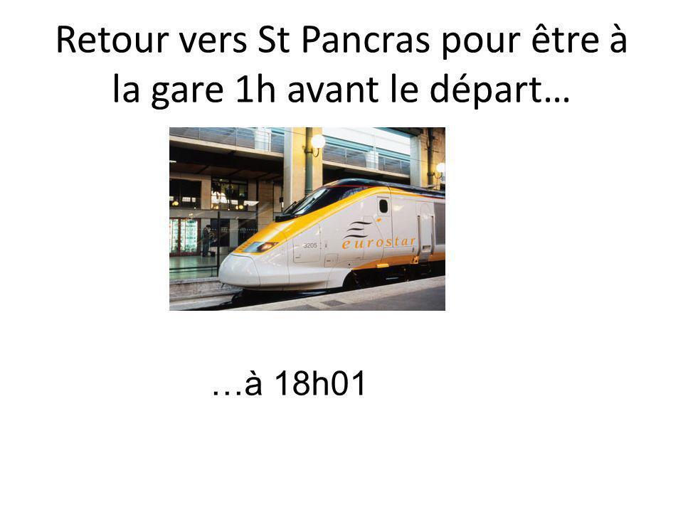 Retour vers St Pancras pour être à la gare 1h avant le départ… …à 18h01