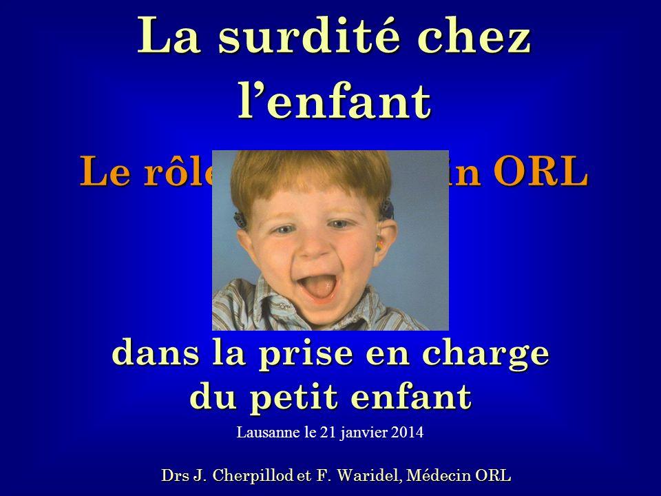 La surdité chez lenfant Le rôle du médecin ORL dans la prise en charge du petit enfant Lausanne le 21 janvier 2014 Drs J. Cherpillod et F. Waridel, Mé
